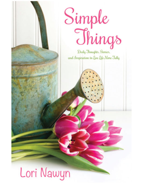 Simple Things: Daily Thoughts, Stories & Inspiration to Live Life More Fully, Lori Nawyn